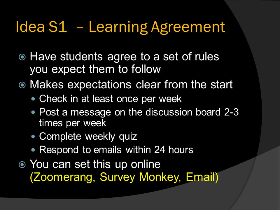 Idea S1 – Learning Agreement  Have students agree to a set of rules you expect them to follow  Makes expectations clear from the start Check in at least once per week Post a message on the discussion board 2-3 times per week Complete weekly quiz Respond to  s within 24 hours  You can set this up online (Zoomerang, Survey Monkey,  )
