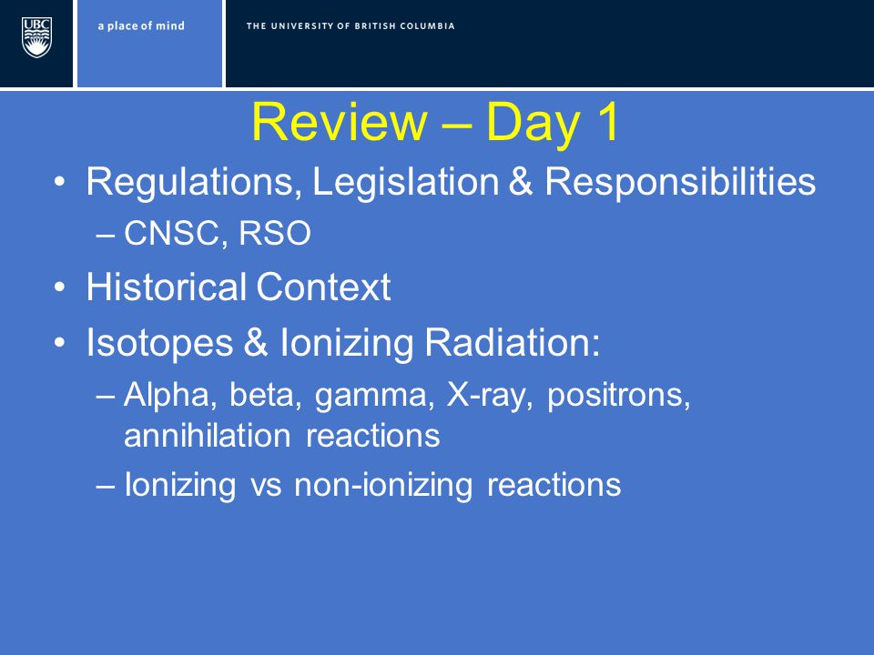 Review – Day 1 Regulations, Legislation & Responsibilities –CNSC, RSO Historical Context Isotopes & Ionizing Radiation: –Alpha, beta, gamma, X-ray, positrons, annihilation reactions –Ionizing vs non-ionizing reactions