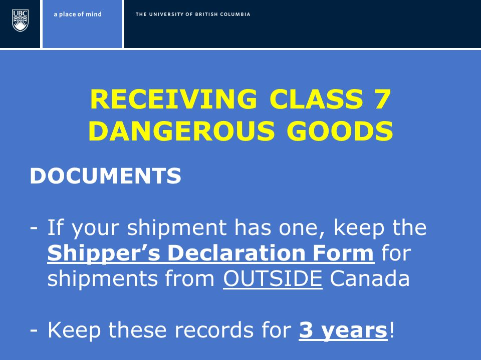 RECEIVING CLASS 7 DANGEROUS GOODS DOCUMENTS -If your shipment has one, keep the Shipper's Declaration Form for shipments from OUTSIDE Canada -Keep these records for 3 years!