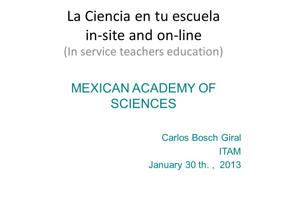 La Ciencia en tu escuela in-site and on-line (In service teachers education) MEXICAN ACADEMY OF SCIENCES Carlos Bosch Giral ITAM January 30 th., 2013