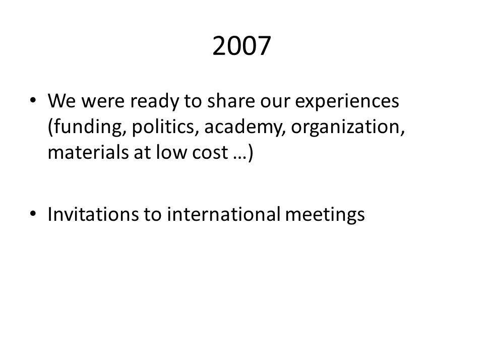 2007 We were ready to share our experiences (funding, politics, academy, organization, materials at low cost …) Invitations to international meetings