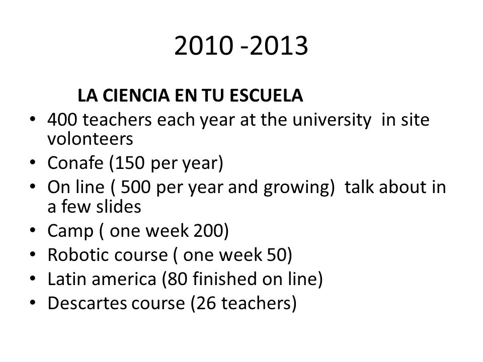 2010 -2013 LA CIENCIA EN TU ESCUELA 400 teachers each year at the university in site volonteers Conafe (150 per year) On line ( 500 per year and growing) talk about in a few slides Camp ( one week 200) Robotic course ( one week 50) Latin america (80 finished on line) Descartes course (26 teachers)