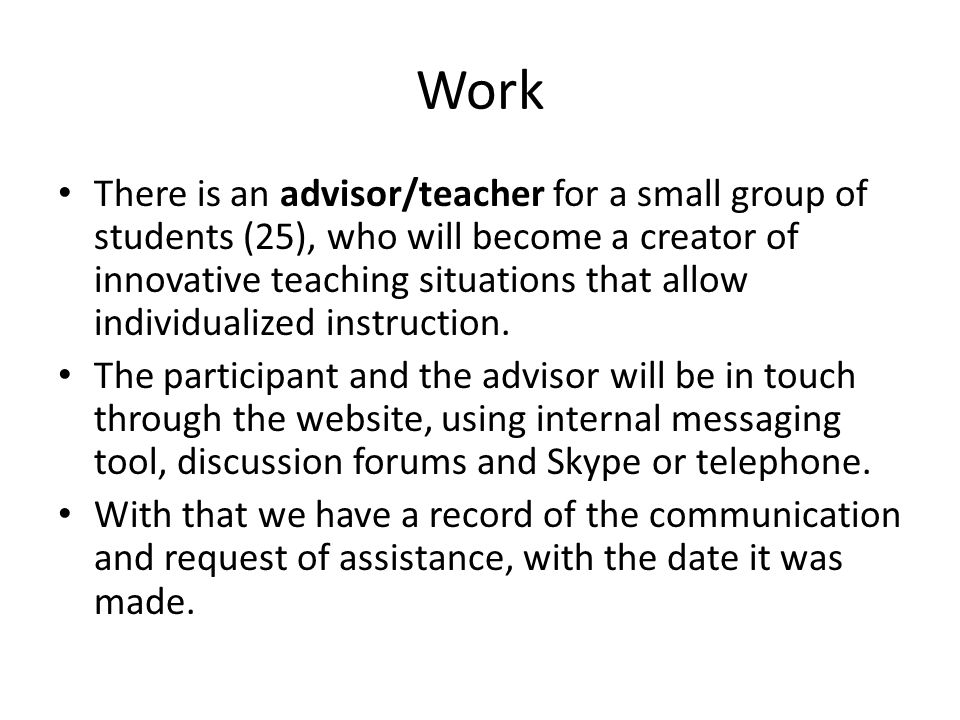 Work There is an advisor/teacher for a small group of students (25), who will become a creator of innovative teaching situations that allow individualized instruction.