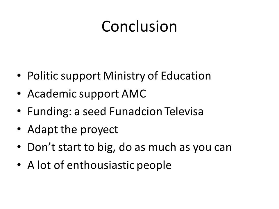Conclusion Politic support Ministry of Education Academic support AMC Funding: a seed Funadcion Televisa Adapt the proyect Don't start to big, do as much as you can A lot of enthousiastic people