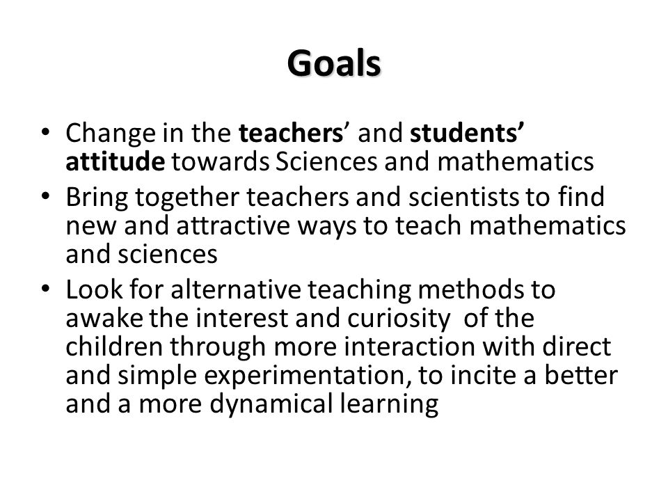 Goals Change in the teachers' and students' attitude towards Sciences and mathematics Bring together teachers and scientists to find new and attractive ways to teach mathematics and sciences Look for alternative teaching methods to awake the interest and curiosity of the children through more interaction with direct and simple experimentation, to incite a better and a more dynamical learning