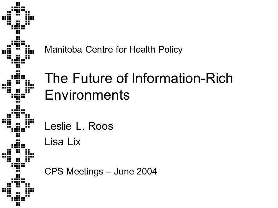 Manitoba Centre for Health Policy The Future of Information-Rich Environments Leslie L.