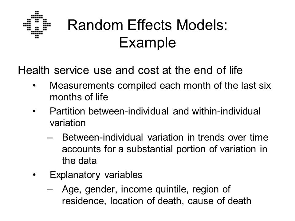 Random Effects Models: Example Health service use and cost at the end of life Measurements compiled each month of the last six months of life Partition between-individual and within-individual variation –Between-individual variation in trends over time accounts for a substantial portion of variation in the data Explanatory variables –Age, gender, income quintile, region of residence, location of death, cause of death