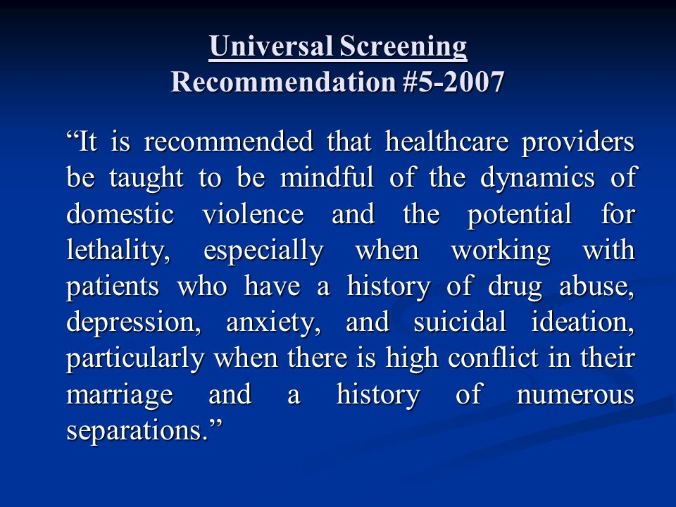 "Universal Screening Recommendation #5-2007 ""It is recommended that healthcare providers be taught to be mindful of the dynamics of domestic violence a"