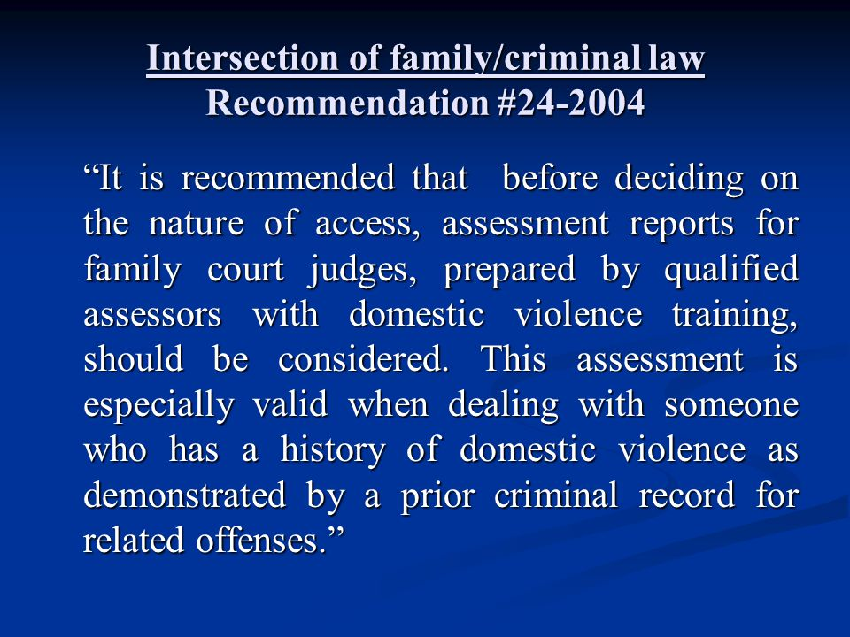 "Intersection of family/criminal law Recommendation #24-2004 ""It is recommended that before deciding on the nature of access, assessment reports for fa"
