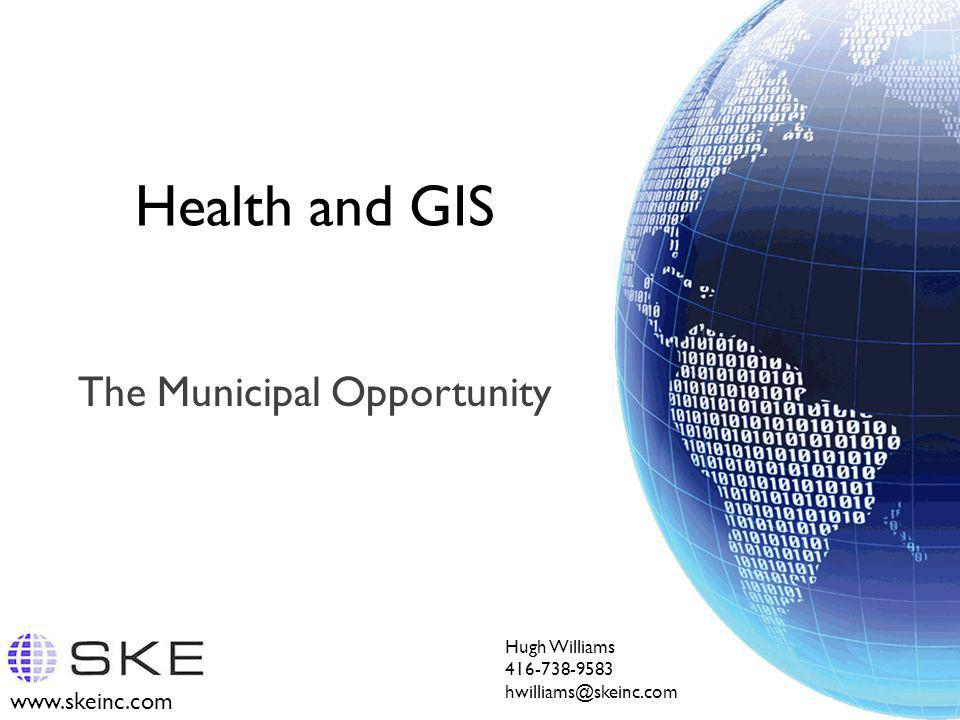 www.skeinc.com Health and GIS The Municipal Opportunity Hugh Williams 416-738-9583 hwilliams@skeinc.com