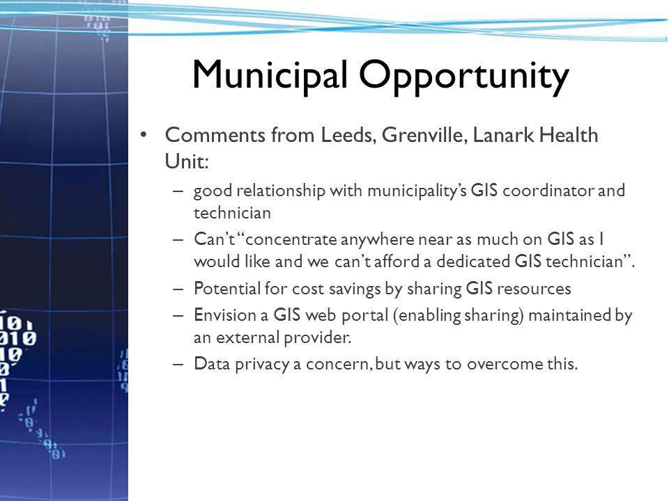 Municipal Opportunity Comments from Leeds, Grenville, Lanark Health Unit: – good relationship with municipality's GIS coordinator and technician – Can't concentrate anywhere near as much on GIS as I would like and we can't afford a dedicated GIS technician .