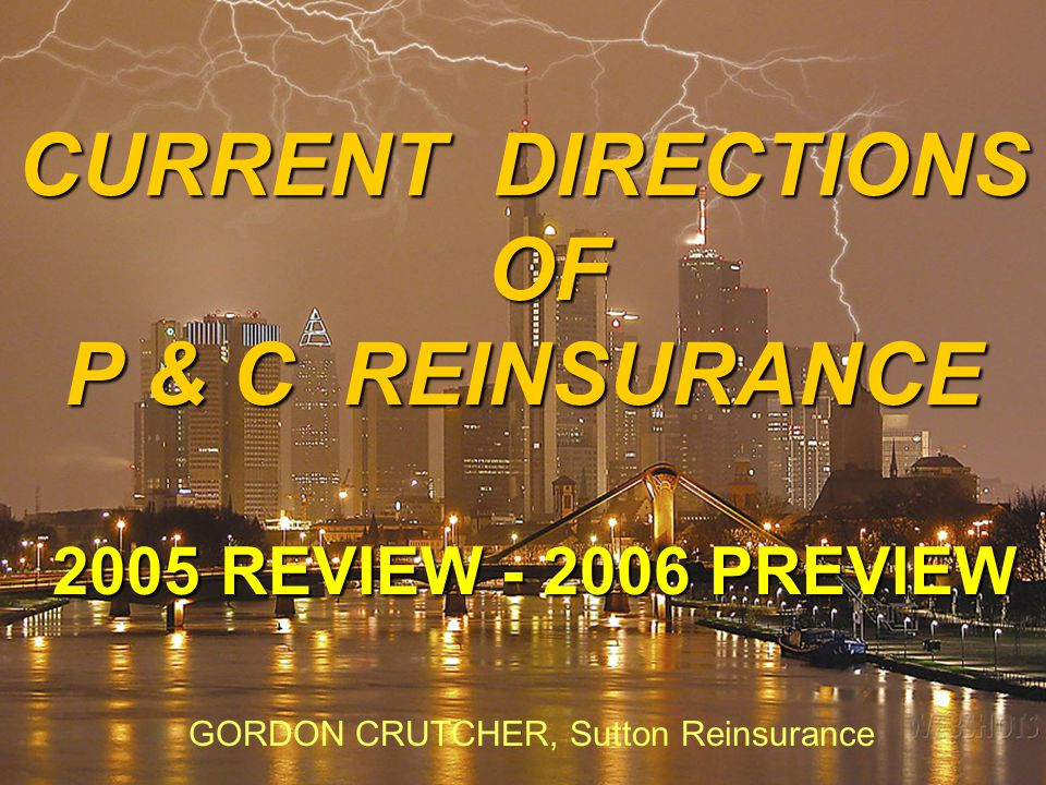 2 CURRENT DIRECTIONS OF P & C REINSURANCE 2005 REVIEW - 2006 PREVIEW 2005 REVIEW - 2006 PREVIEW GORDON CRUTCHER, Sutton Reinsurance