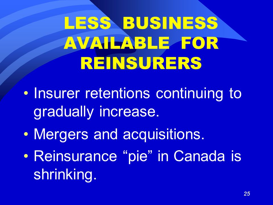 25 LESS BUSINESS AVAILABLE FOR REINSURERS Insurer retentions continuing to gradually increase.