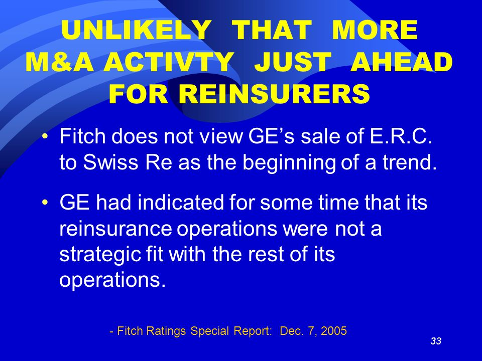 33 UNLIKELY THAT MORE M&A ACTIVTY JUST AHEAD FOR REINSURERS Fitch does not view GE's sale of E.R.C.