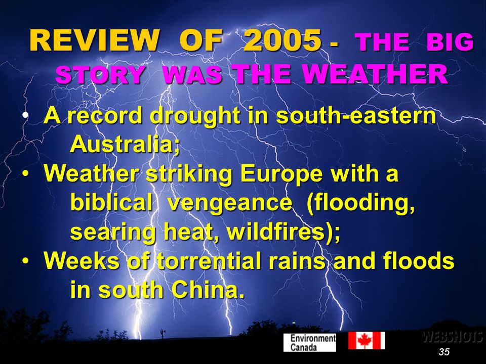 35 REVIEW OF 2005 - THE BIG STORY WAS THE WEATHER A record drought in south-eastern Australia; Weather striking Europe with a biblical vengeance (flooding, searing heat, wildfires); Weather striking Europe with a biblical vengeance (flooding, searing heat, wildfires); Weeks of torrential rains and floods in south China.