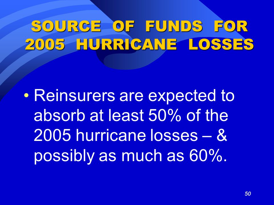 50 SOURCE OF FUNDS FOR 2005 HURRICANE LOSSES Reinsurers are expected to absorb at least 50% of the 2005 hurricane losses – & possibly as much as 60%.