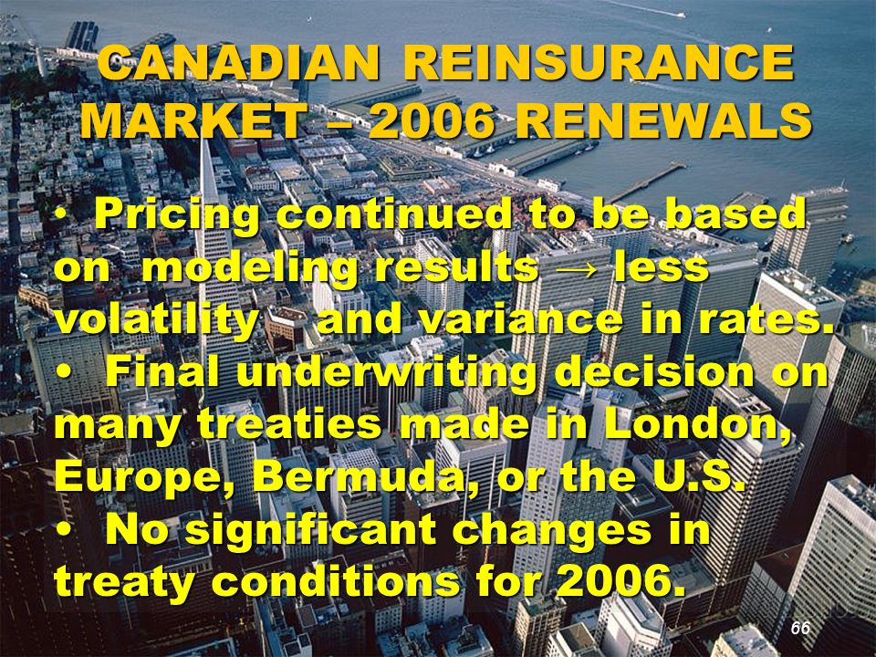 66 CANADIAN REINSURANCE MARKET – 2006 RENEWALS Pricing continued to be based on modeling results → less volatility and variance in rates.