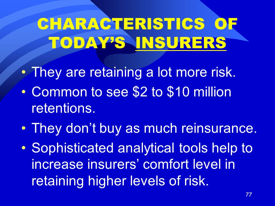 77 CHARACTERISTICS OF TODAY'S INSURERS They are retaining a lot more risk.