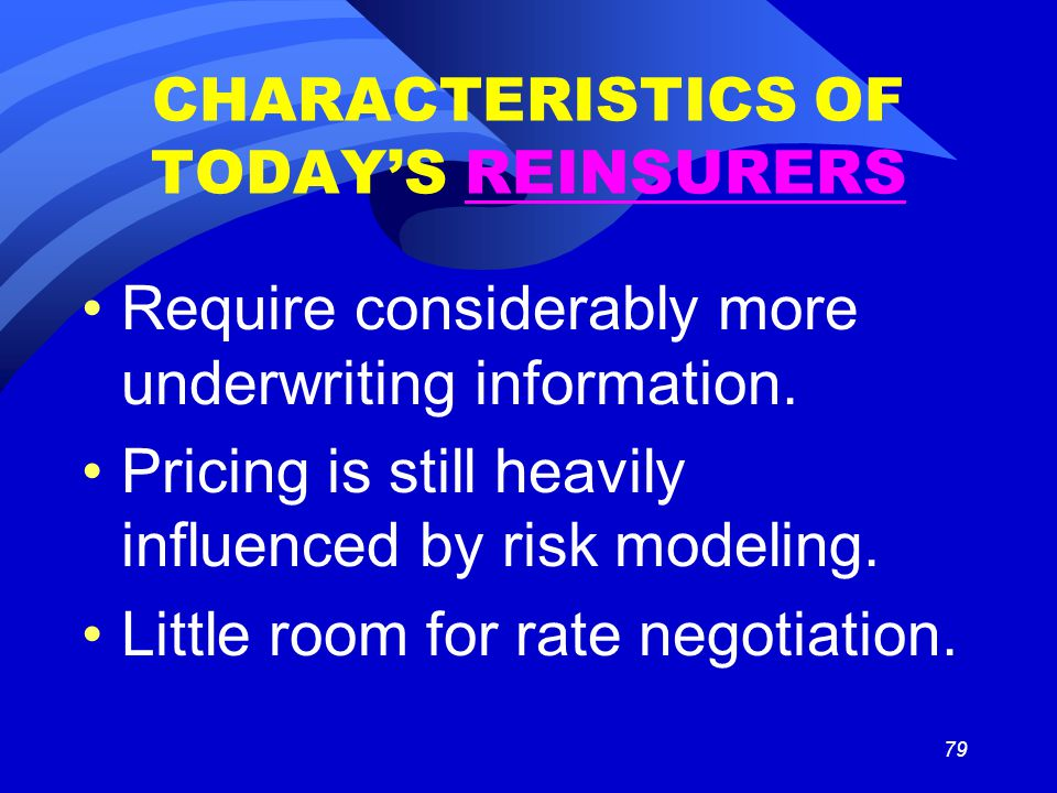 79 CHARACTERISTICS OF TODAY'S REINSURERS Require considerably more underwriting information.