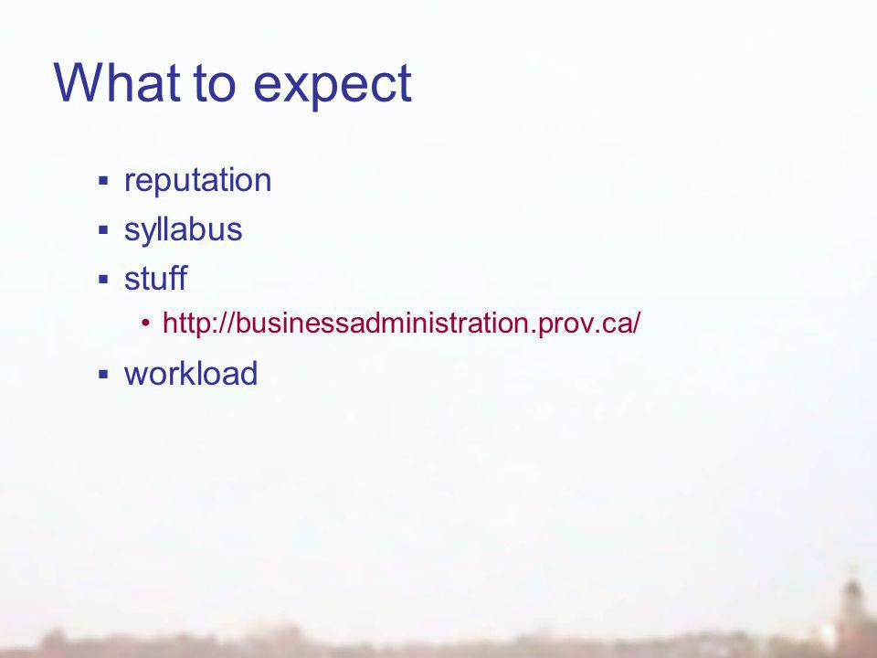 What to expect  reputation  syllabus  stuff http://businessadministration.prov.ca/  workload