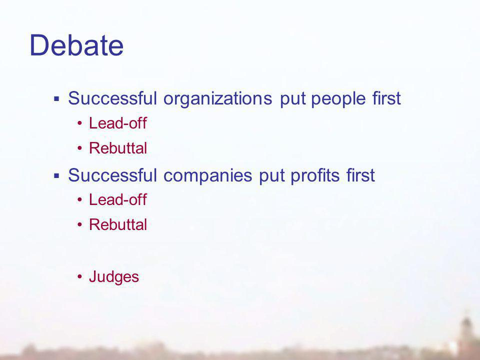 Debate  Successful organizations put people first Lead-off Rebuttal  Successful companies put profits first Lead-off Rebuttal Judges
