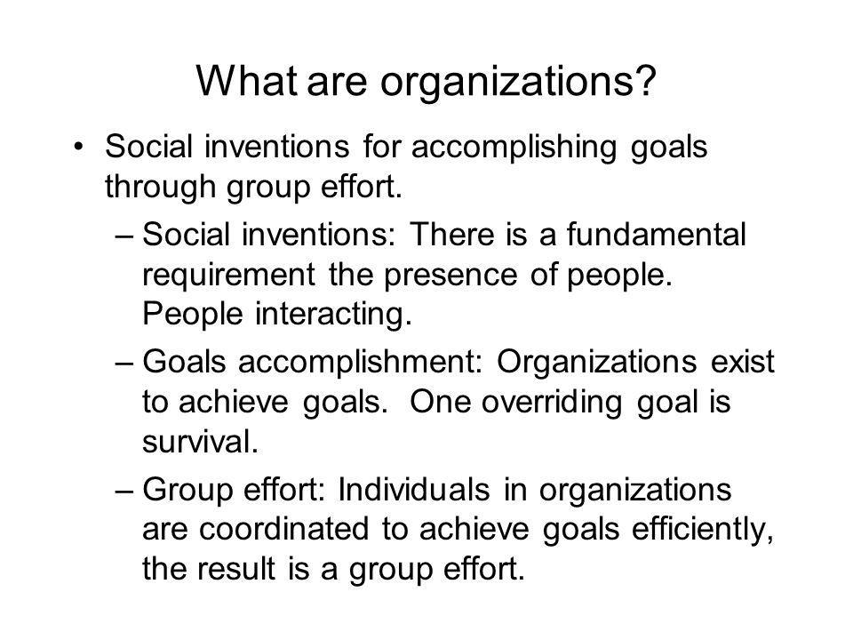 What are organizations. Social inventions for accomplishing goals through group effort.