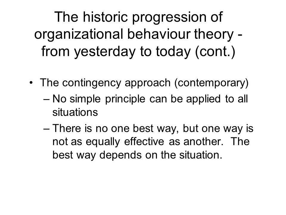 The historic progression of organizational behaviour theory - from yesterday to today (cont.) The contingency approach (contemporary) –No simple principle can be applied to all situations –There is no one best way, but one way is not as equally effective as another.