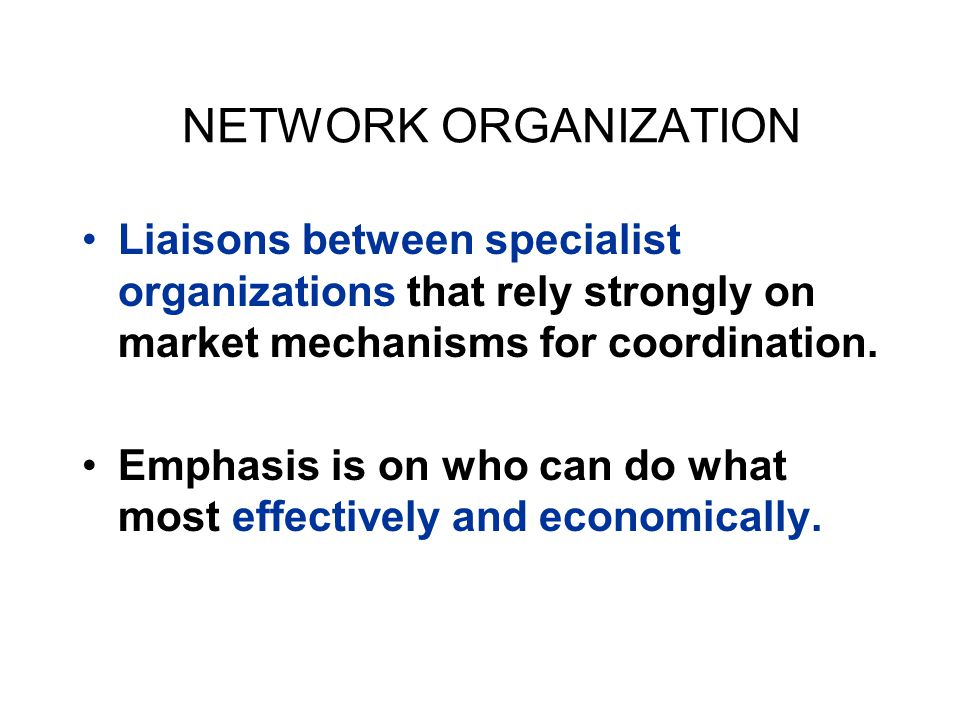 NETWORK ORGANIZATION Liaisons between specialist organizations that rely strongly on market mechanisms for coordination. Emphasis is on who can do wha