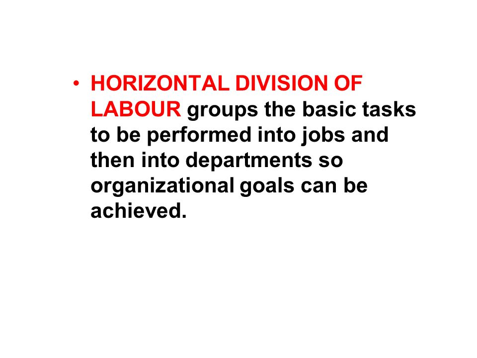 HORIZONTAL DIVISION OF LABOUR groups the basic tasks to be performed into jobs and then into departments so organizational goals can be achieved.