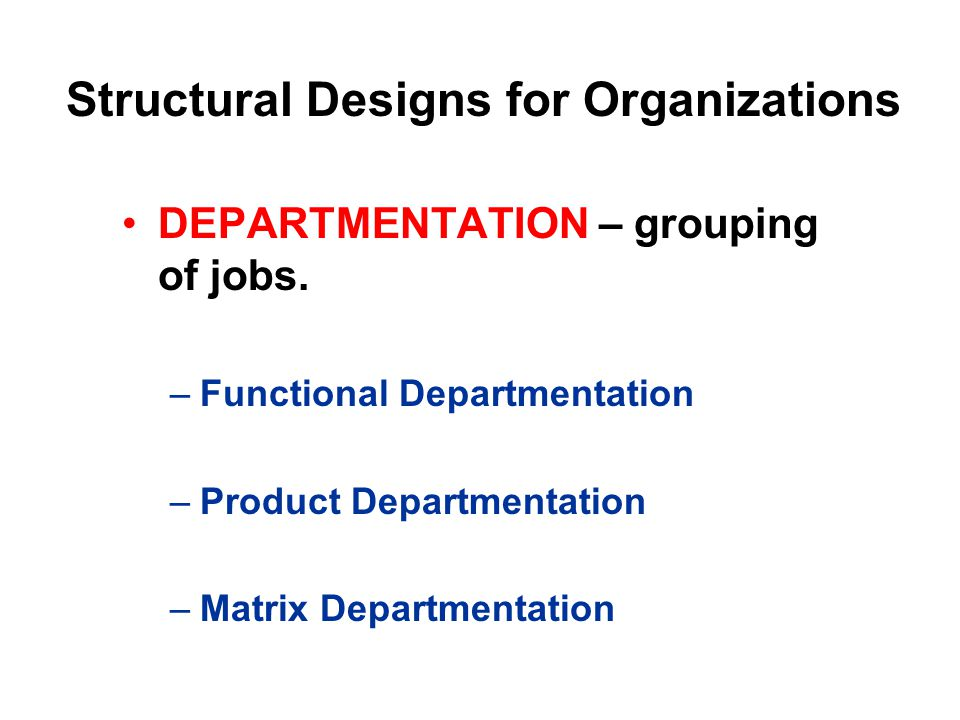 DEPARTMENTATION – grouping of jobs. –Functional Departmentation –Product Departmentation –Matrix Departmentation Structural Designs for Organizations