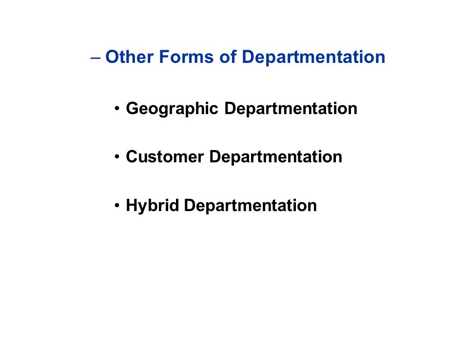 –Other Forms of Departmentation Geographic Departmentation Customer Departmentation Hybrid Departmentation