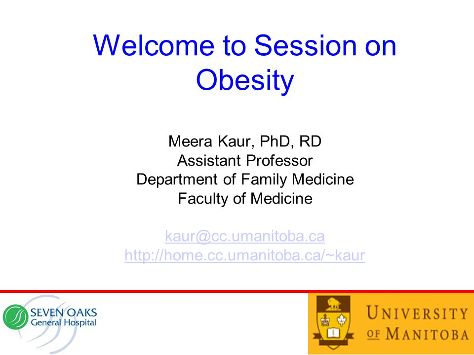 Welcome to Session on Obesity Meera Kaur, PhD, RD Assistant Professor Department of Family Medicine Faculty of Medicine kaur@cc.umanitoba.ca http://ho