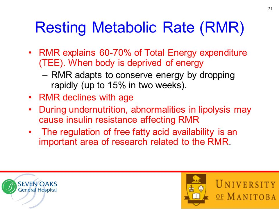 Resting Metabolic Rate (RMR) RMR explains 60-70% of Total Energy expenditure (TEE). When body is deprived of energy –RMR adapts to conserve energy by