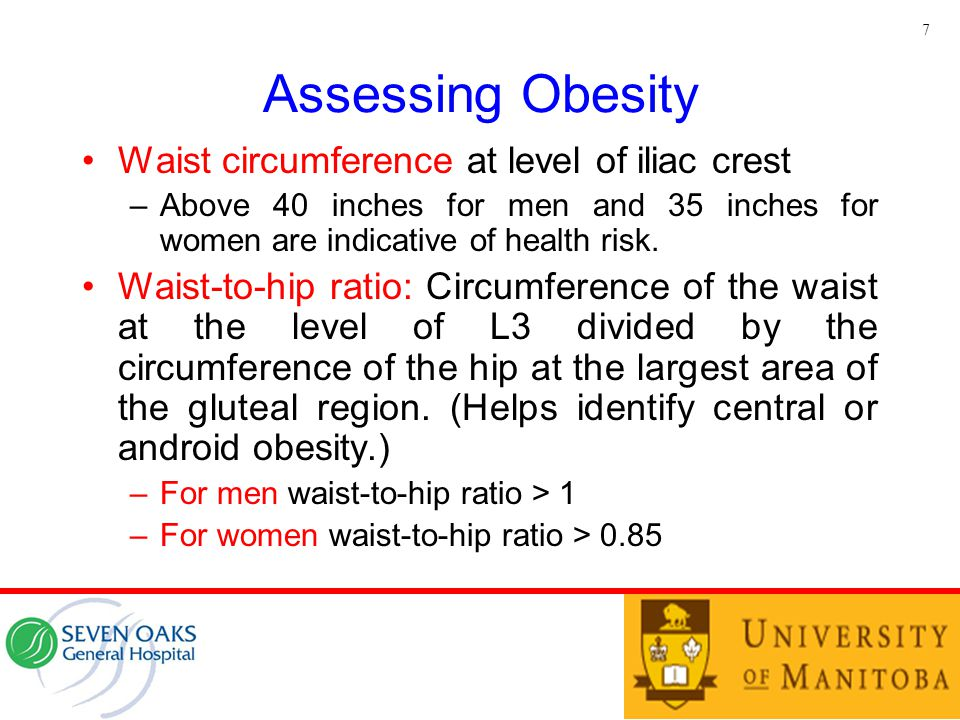 Assessing Obesity Waist circumference at level of iliac crest –Above 40 inches for men and 35 inches for women are indicative of health risk. Waist-to