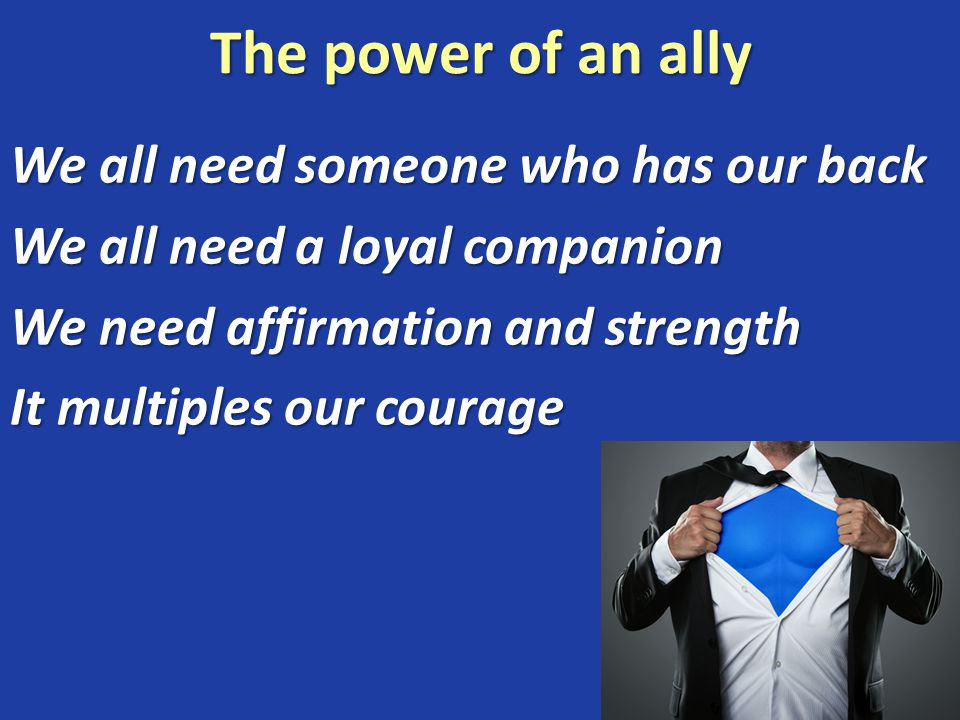 The power of an ally We all need someone who has our back We all need a loyal companion We need affirmation and strength It multiples our courage