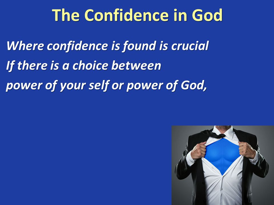 The Confidence in God Where confidence is found is crucial If there is a choice between power of your self or power of God,