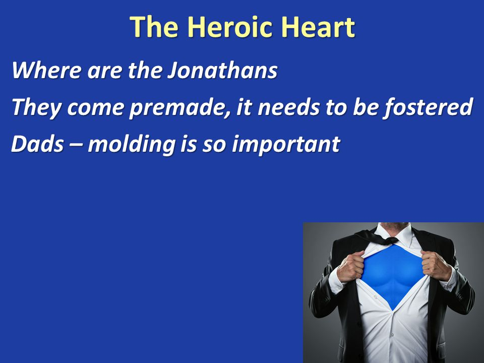 The Heroic Heart Where are the Jonathans They come premade, it needs to be fostered Dads – molding is so important Self sacrifice flows from a courageous heart