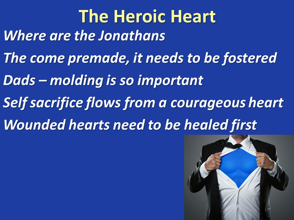 The Heroic Heart Where are the Jonathans The come premade, it needs to be fostered Dads – molding is so important Self sacrifice flows from a courageous heart Wounded hearts need to be healed first