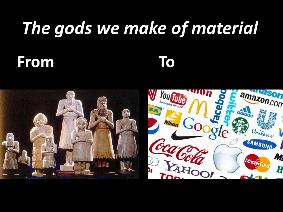 The gods we make of material FromTo