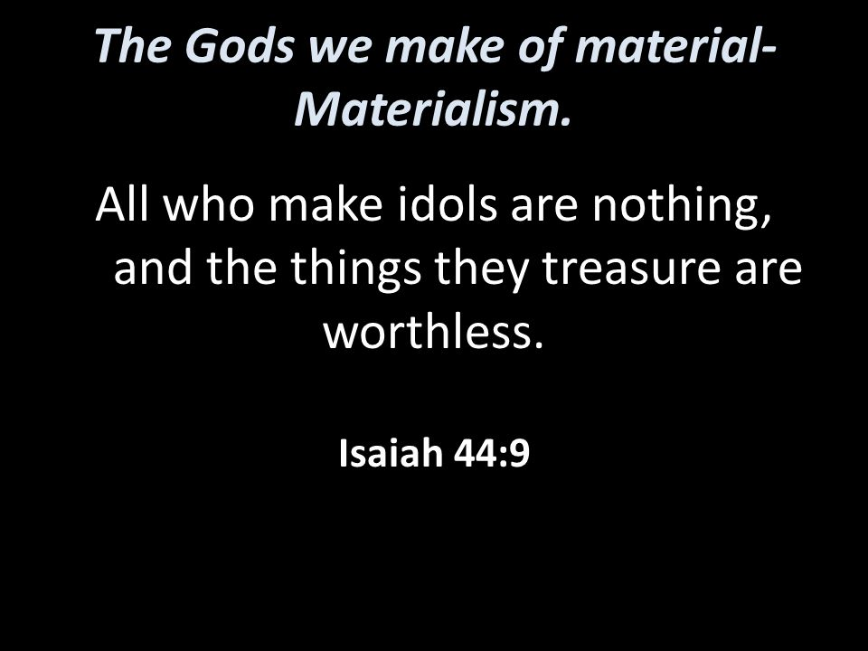 The Gods we make of material- Materialism. All who make idols are nothing, and the things they treasure are worthless. Isaiah 44:9