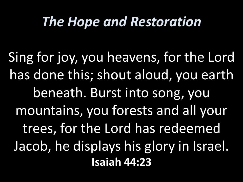 The Hope and Restoration Sing for joy, you heavens, for the Lord has done this; shout aloud, you earth beneath. Burst into song, you mountains, you fo