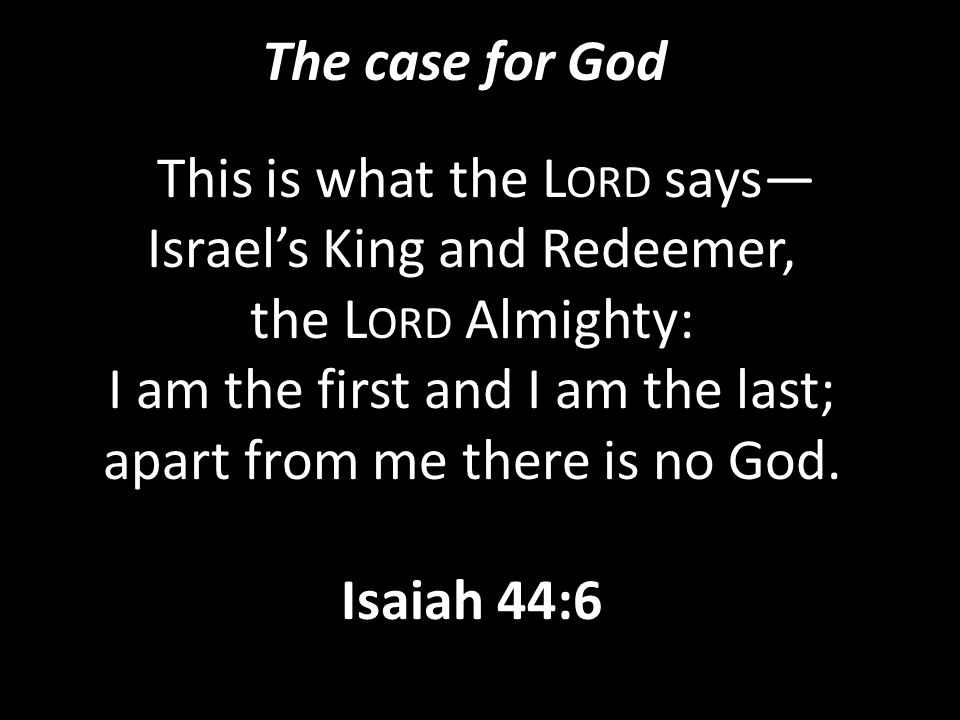 "The case for God ""This is what the L ORD says— Israel's King and Redeemer, the L ORD Almighty: I am the first and I am the last; apart from me there i"