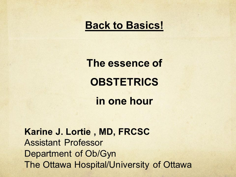 Back to Basics! The essence of OBSTETRICS in one hour Karine J. Lortie, MD, FRCSC Assistant Professor Department of Ob/Gyn The Ottawa Hospital/Univers