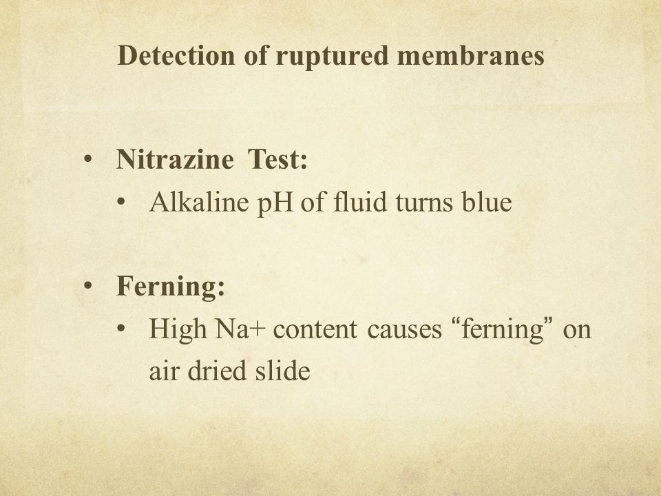 """Detection of ruptured membranes Nitrazine Test: Alkaline pH of fluid turns blue Ferning: High Na+ content causes """" ferning """" on air dried slide"""