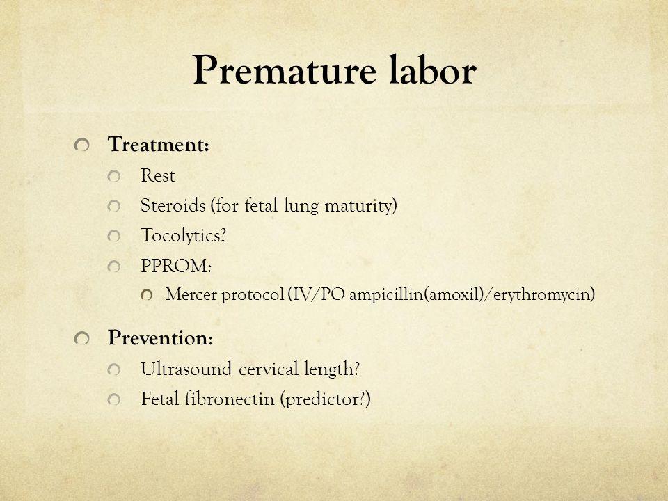 Premature labor Treatment: Rest Steroids (for fetal lung maturity) Tocolytics? PPROM: Mercer protocol (IV/PO ampicillin(amoxil)/erythromycin) Preventi