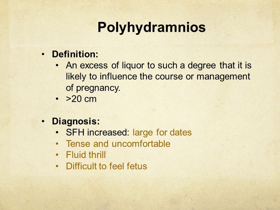 Polyhydramnios Definition: An excess of liquor to such a degree that it is likely to influence the course or management of pregnancy. >20 cm Diagnosis