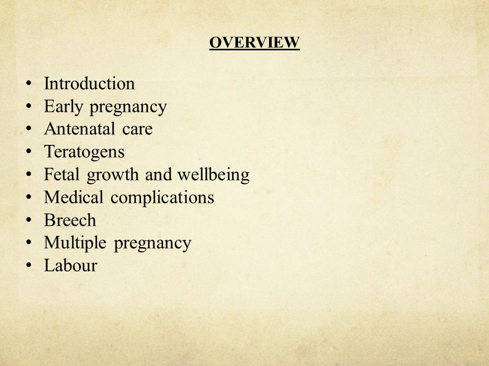 OVERVIEW Introduction Early pregnancy Antenatal care Teratogens Fetal growth and wellbeing Medical complications Breech Multiple pregnancy Labour