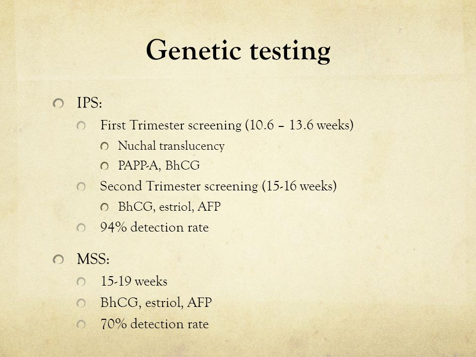 Genetic testing IPS: First Trimester screening (10.6 – 13.6 weeks) Nuchal translucency PAPP-A, BhCG Second Trimester screening (15-16 weeks) BhCG, est