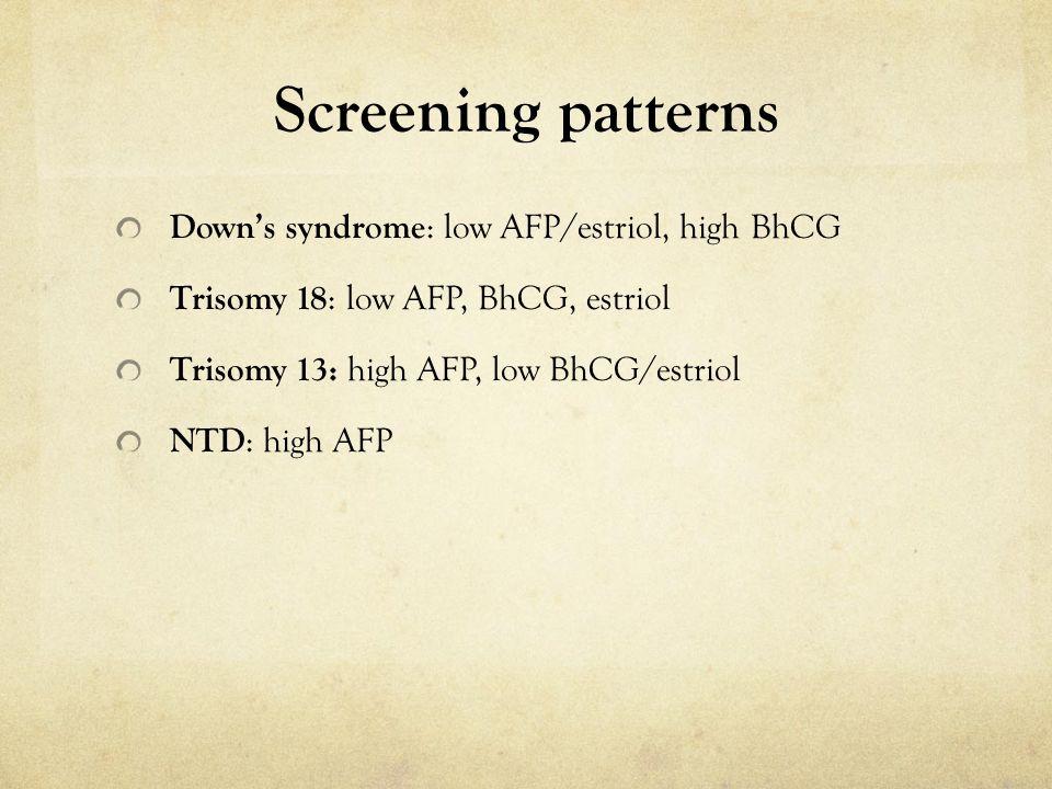 Screening patterns Down's syndrome : low AFP/estriol, high BhCG Trisomy 18 : low AFP, BhCG, estriol Trisomy 13: high AFP, low BhCG/estriol NTD : high