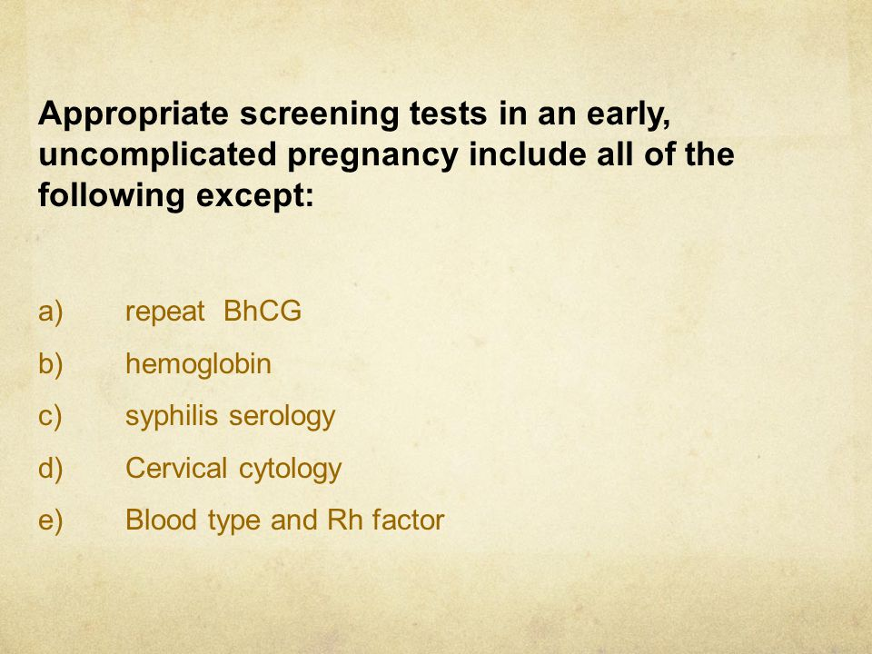 Appropriate screening tests in an early, uncomplicated pregnancy include all of the following except: a)repeat BhCG b)hemoglobin c)syphilis serology d